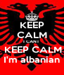 KEEP CALM I CANT   KEEP CALM  I'm albanian  - Personalised Poster A4 size