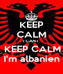 KEEP CALM I CANT   KEEP CALM  I'm albanien  - Personalised Poster A4 size
