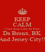 KEEP CALM I Cant Keep Calm Im From  Da Bronx, BK  And Jersey City!! - Personalised Poster A4 size