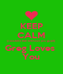 KEEP CALM (i couldnt live without you guys!) Greg Loves  You - Personalised Poster A4 size