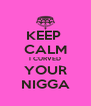 KEEP  CALM I CURVED YOUR NIGGA - Personalised Poster A4 size
