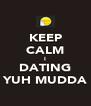 KEEP CALM I DATING YUH MUDDA - Personalised Poster A4 size