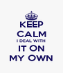 KEEP CALM I DEAL WITH IT ON MY OWN - Personalised Poster A4 size
