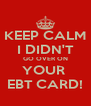 KEEP CALM I DIDN'T GO OVER ON YOUR  EBT CARD! - Personalised Poster A4 size