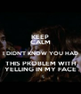 KEEP CALM I DIDN'T KNOW YOU HAD THIS PROBLEM WITH YELLING IN MY FACE - Personalised Poster A4 size