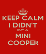 KEEP CALM I DIDN'T BUY A MINI COOPER - Personalised Poster A4 size