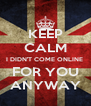KEEP CALM I DIDN'T COME ONLINE  FOR YOU ANYWAY - Personalised Poster A4 size