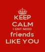 KEEP CALM I DNT NEED friends LIKE YOU - Personalised Poster A4 size