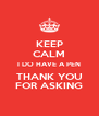 KEEP CALM I DO HAVE A PEN THANK YOU FOR ASKING - Personalised Poster A4 size