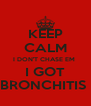 KEEP CALM I DON'T CHASE EM  I GOT BRONCHITIS  - Personalised Poster A4 size