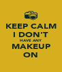 KEEP CALM I DON'T HAVE ANY MAKEUP ON - Personalised Poster A4 size