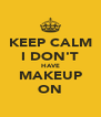 KEEP CALM I DON'T HAVE MAKEUP ON - Personalised Poster A4 size