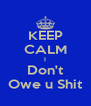 KEEP CALM I Don't Owe u Shit - Personalised Poster A4 size