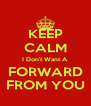 KEEP CALM I Don't Want A FORWARD FROM YOU - Personalised Poster A4 size