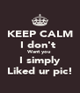 KEEP CALM I don't  Want you I simply Liked ur pic! - Personalised Poster A4 size
