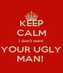 KEEP CALM I don't want YOUR UGLY MAN!  - Personalised Poster A4 size