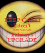 KEEP CALM I don't DOWNGRADE I always UPGRADE - Personalised Poster A4 size