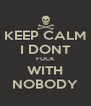 KEEP CALM I DONT FUCK WITH NOBODY - Personalised Poster A4 size