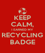 KEEP CALM, I EARNED MY RECYCLING BADGE - Personalised Poster A4 size