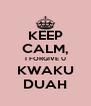 KEEP CALM, I FORGIVE U KWAKU DUAH - Personalised Poster A4 size