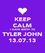 KEEP CALM I GAVE BIRTH TO TYLER JOHN 13.07.13 - Personalised Poster A4 size