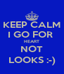 KEEP CALM I GO FOR  HEART NOT LOOKS :-) - Personalised Poster A4 size