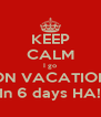 KEEP CALM I go ON VACATION In 6 days HA! - Personalised Poster A4 size