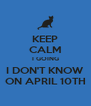 KEEP CALM I GOING I DON'T KNOW ON APRIL 10TH - Personalised Poster A4 size