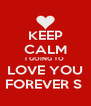 KEEP CALM I GOING TO  LOVE YOU FOREVER ∞  - Personalised Poster A4 size