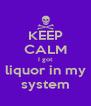 KEEP CALM I got liquor in my system - Personalised Poster A4 size