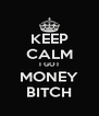 KEEP CALM I GOT MONEY BITCH - Personalised Poster A4 size