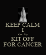 KEEP CALM I Got My KIT OFF FOR CANCER - Personalised Poster A4 size