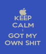 KEEP CALM I GOT MY OWN SHIT - Personalised Poster A4 size