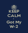 KEEP CALM I  Got My W-2 - Personalised Poster A4 size