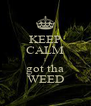 KEEP CALM I got tha WEED - Personalised Poster A4 size