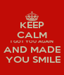 KEEP CALM I GOT YOU AGAIN AND MADE  YOU SMILE - Personalised Poster A4 size