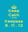 Keep Calm I Gotta  Keepaaa 9 . 11 . 13 - Personalised Poster A4 size