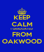 KEEP CALM I GRADUATED FROM OAKWOOD - Personalised Poster A4 size