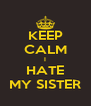 KEEP CALM I HATE MY SISTER - Personalised Poster A4 size
