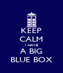 KEEP CALM I HAVE A BIG BLUE BOX - Personalised Poster A4 size