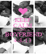KEEP CALM I HAVE A  BOYFRIEND 4-8-13 - Personalised Poster A4 size