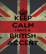 KEEP CALM I HAVE A BRITISH ACCENT - Personalised Poster A4 size