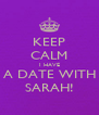 KEEP CALM I HAVE A DATE WITH SARAH! - Personalised Poster A4 size