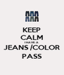 KEEP CALM I HAVE A  JEANS /COLOR PASS - Personalised Poster A4 size