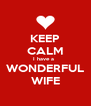 KEEP CALM I have a   WONDERFUL WIFE - Personalised Poster A4 size