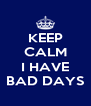 KEEP CALM  I HAVE BAD DAYS - Personalised Poster A4 size