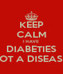 KEEP CALM I HAVE  DIABETIES NOT A DISEASE  - Personalised Poster A4 size