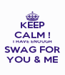KEEP CALM ! I HAVE ENOUGH SWAG FOR YOU & ME - Personalised Poster A4 size