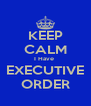 KEEP CALM I Have  EXECUTIVE ORDER - Personalised Poster A4 size