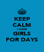 KEEP CALM I HAVE GIRLS FOR DAYS - Personalised Poster A4 size